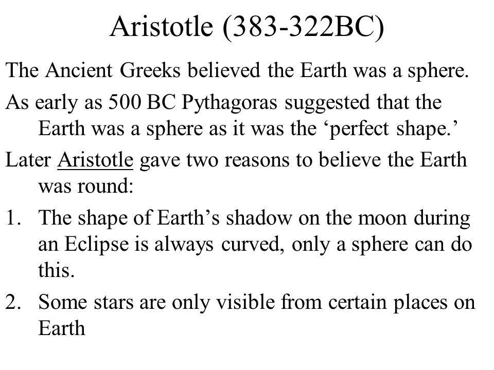 Aristotle (383-322BC) The Ancient Greeks believed the Earth was a sphere. As early as 500 BC Pythagoras suggested that the Earth was a sphere as it wa