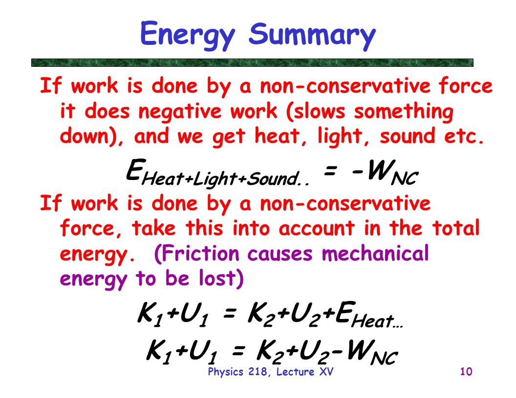 Physics 218, Lecture XV10 Energy Summary If work is done by a non-conservative force it does negative work (slows something down), and we get heat, light, sound etc.