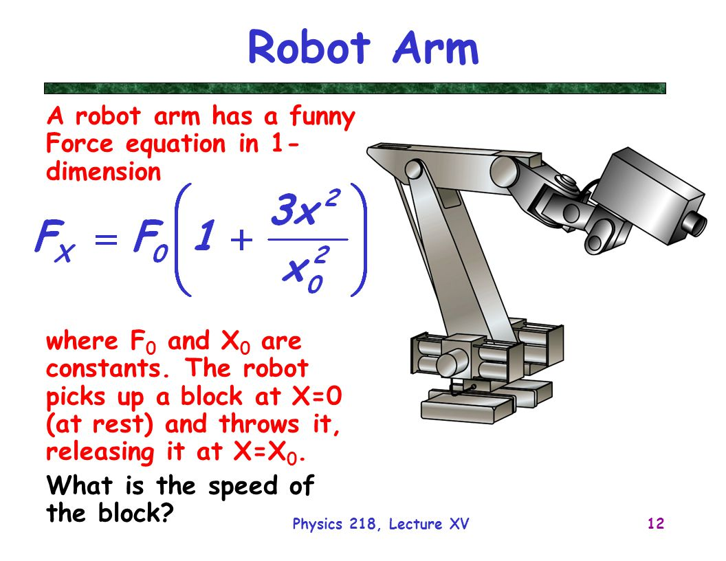 Physics 218, Lecture XV12 Robot Arm A robot arm has a funny Force equation in 1- dimension where F 0 and X 0 are constants.