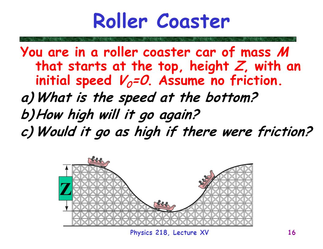 Physics 218, Lecture XV16 Roller Coaster You are in a roller coaster car of mass M that starts at the top, height Z, with an initial speed V 0 =0.