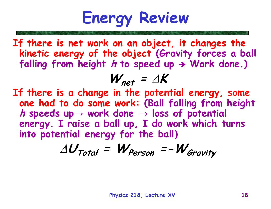 Physics 218, Lecture XV18 Energy Review If there is net work on an object, it changes the kinetic energy of the object (Gravity forces a ball falling from height h to speed up  Work done.) W net =  K If there is a change in the potential energy, some one had to do some work: (Ball falling from height h speeds up → work done → loss of potential energy.