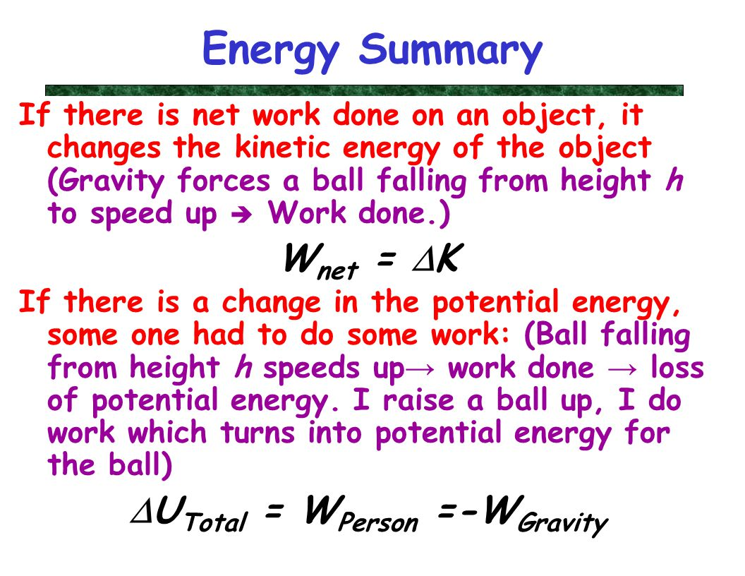 Physics 218, Lecture XV9 Energy Summary If there is net work done on an object, it changes the kinetic energy of the object (Gravity forces a ball falling from height h to speed up  Work done.) W net =  K If there is a change in the potential energy, some one had to do some work: (Ball falling from height h speeds up → work done → loss of potential energy.