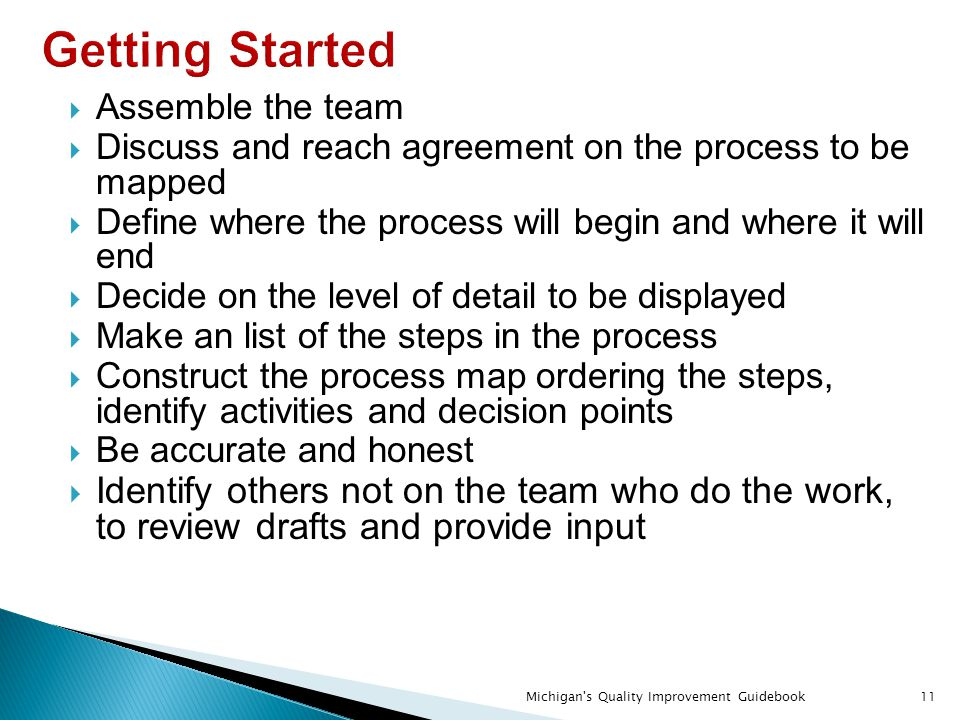 Getting Started  Assemble the team  Discuss and reach agreement on the process to be mapped  Define where the process will begin and where it will end  Decide on the level of detail to be displayed  Make an list of the steps in the process  Construct the process map ordering the steps, identify activities and decision points  Be accurate and honest  Identify others not on the team who do the work, to review drafts and provide input Michigan s Quality Improvement Guidebook11
