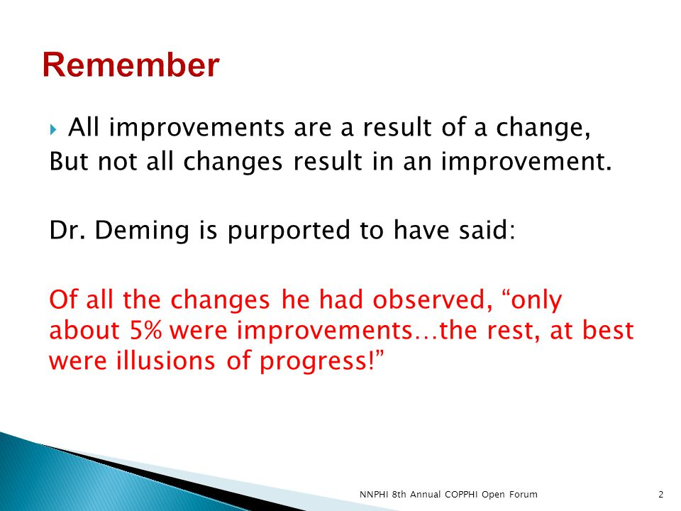  All improvements are a result of a change, But not all changes result in an improvement. Dr. Deming is purported to have said: Of all the changes he