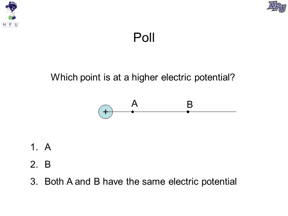 Poll + A B Which point is at a higher electric potential.