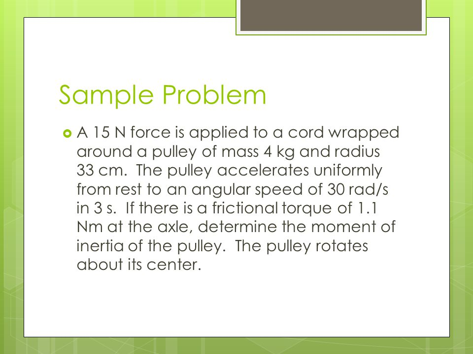 Sample Problem  A 15 N force is applied to a cord wrapped around a pulley of mass 4 kg and radius 33 cm. The pulley accelerates uniformly from rest t