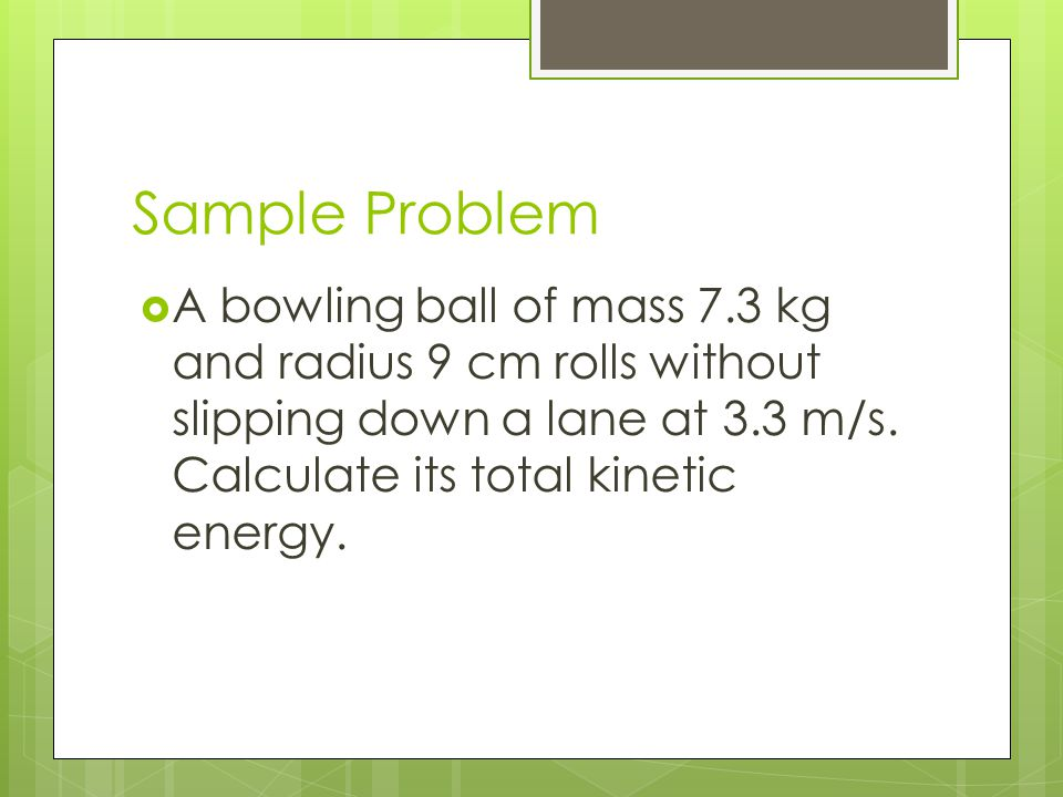 Sample Problem  A bowling ball of mass 7.3 kg and radius 9 cm rolls without slipping down a lane at 3.3 m/s. Calculate its total kinetic energy.