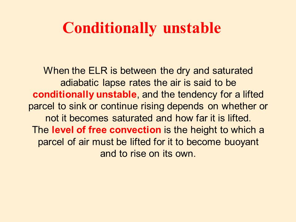 When the ELR is between the dry and saturated adiabatic lapse rates the air is said to be conditionally unstable, and the tendency for a lifted parcel to sink or continue rising depends on whether or not it becomes saturated and how far it is lifted.