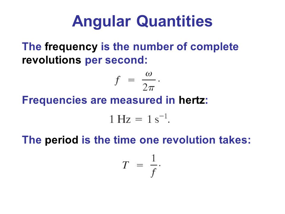Angular Quantities The frequency is the number of complete revolutions per second: Frequencies are measured in hertz: The period is the time one revol