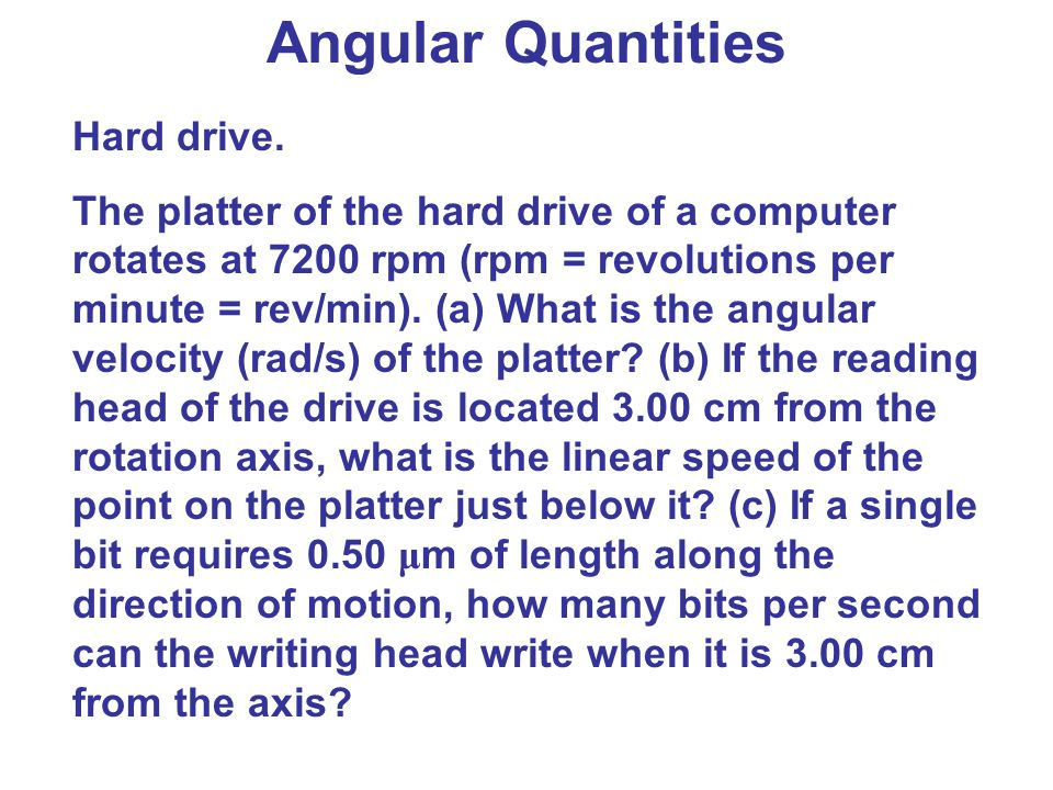 Angular Quantities Hard drive. The platter of the hard drive of a computer rotates at 7200 rpm (rpm = revolutions per minute = rev/min). (a) What is t