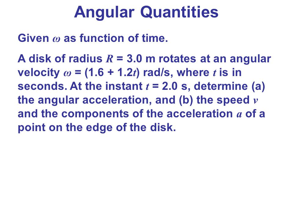 Angular Quantities Given ω as function of time. A disk of radius R = 3.0 m rotates at an angular velocity ω = (1.6 + 1.2 t ) rad/s, where t is in seco