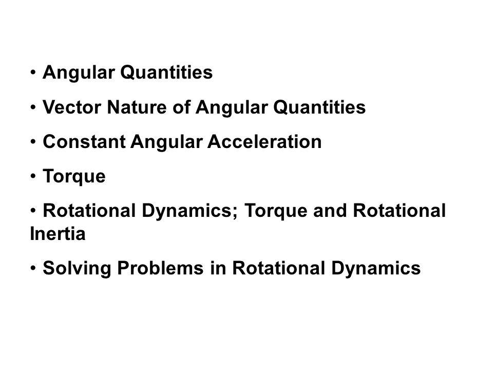 Angular Quantities Vector Nature of Angular Quantities Constant Angular Acceleration Torque Rotational Dynamics; Torque and Rotational Inertia Solving