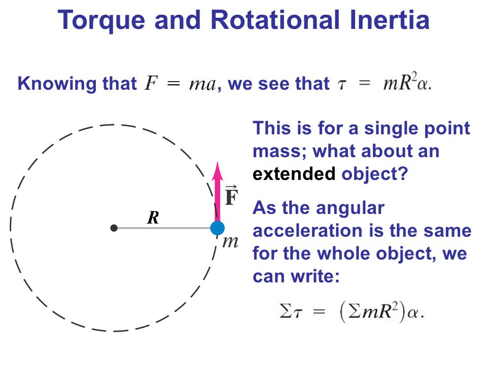 Torque and Rotational Inertia Knowing that, we see that This is for a single point mass; what about an extended object? As the angular acceleration is