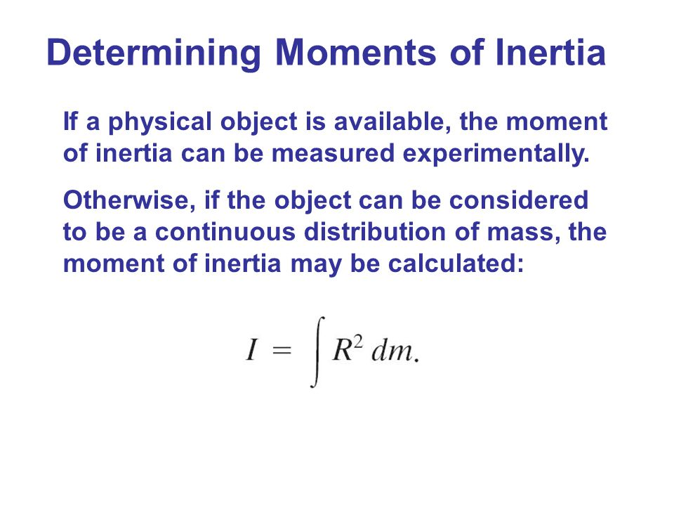 Determining Moments of Inertia If a physical object is available, the moment of inertia can be measured experimentally. Otherwise, if the object can b