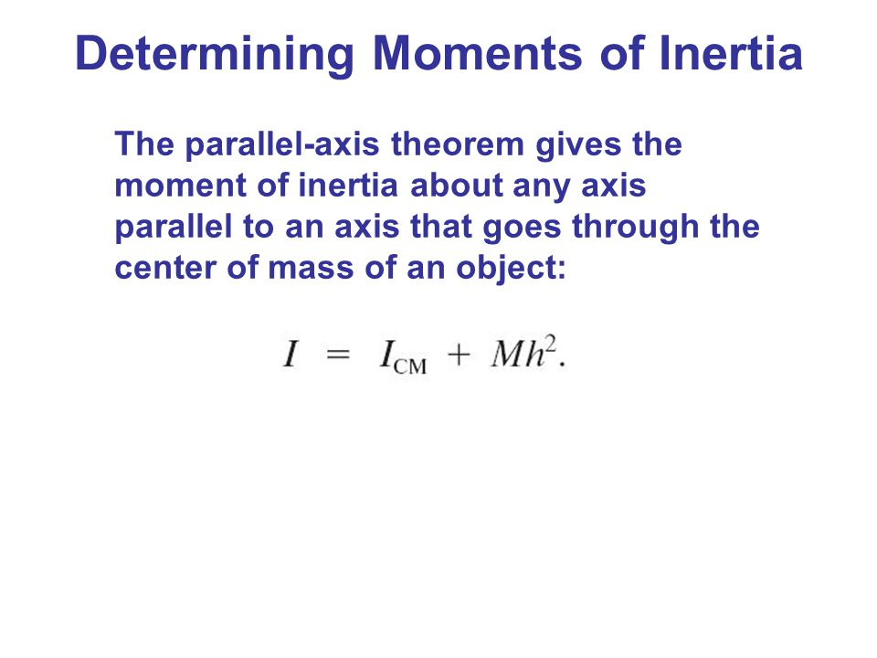 Determining Moments of Inertia The parallel-axis theorem gives the moment of inertia about any axis parallel to an axis that goes through the center o
