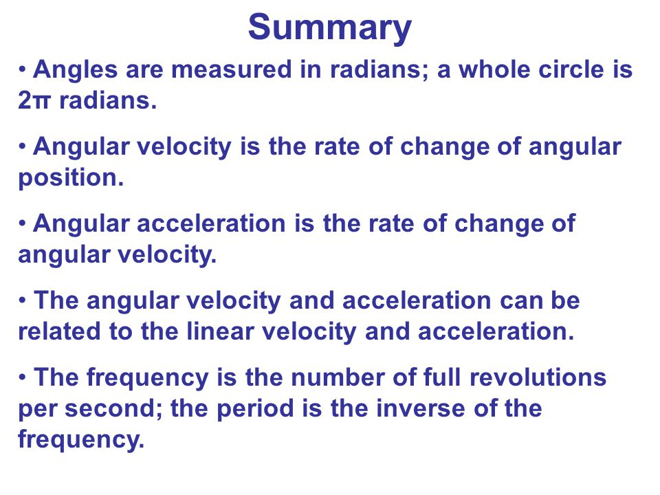 Summary Angles are measured in radians; a whole circle is 2π radians. Angular velocity is the rate of change of angular position. Angular acceleration