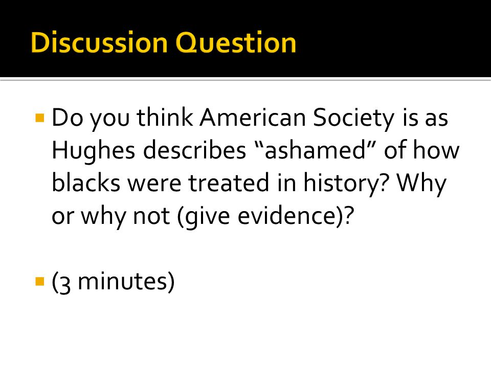  Do you think American Society is as Hughes describes ashamed of how blacks were treated in history.