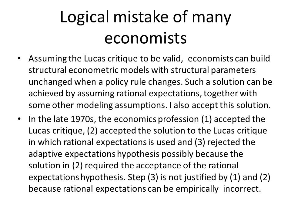 Logical mistake of many economists Assuming the Lucas critique to be valid, economists can build structural econometric models with structural parameters unchanged when a policy rule changes.