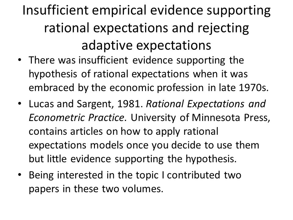 Insufficient empirical evidence supporting rational expectations and rejecting adaptive expectations There was insufficient evidence supporting the hypothesis of rational expectations when it was embraced by the economic profession in late 1970s.