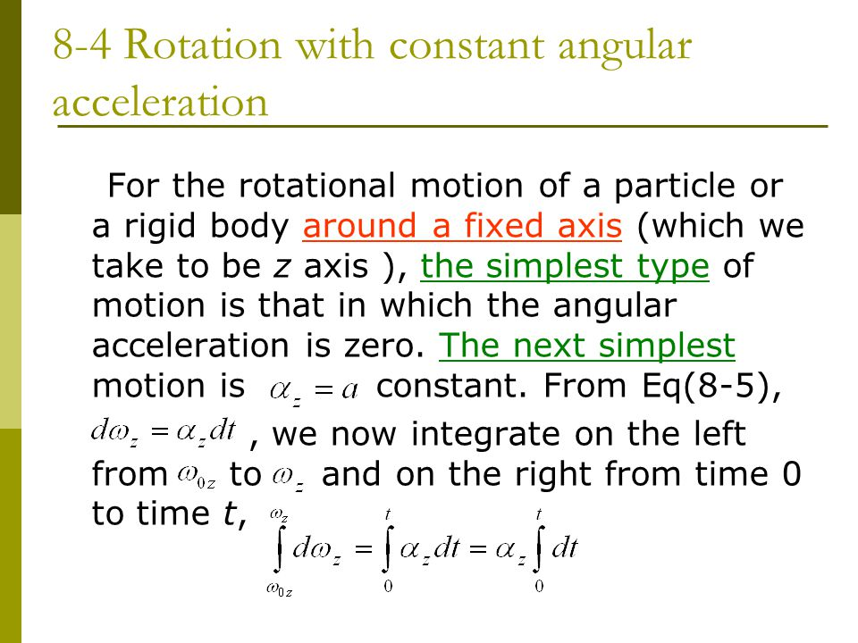 8-4 Rotation with constant angular acceleration For the rotational motion of a particle or a rigid body around a fixed axis (which we take to be z axis ), the simplest type of motion is that in which the angular acceleration is zero.