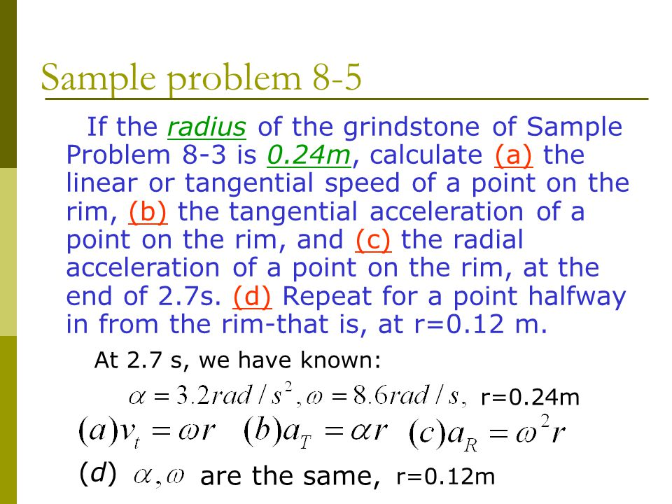 Sample problem 8-5 If the radius of the grindstone of Sample Problem 8-3 is 0.24m, calculate (a) the linear or tangential speed of a point on the rim, (b) the tangential acceleration of a point on the rim, and (c) the radial acceleration of a point on the rim, at the end of 2.7s.