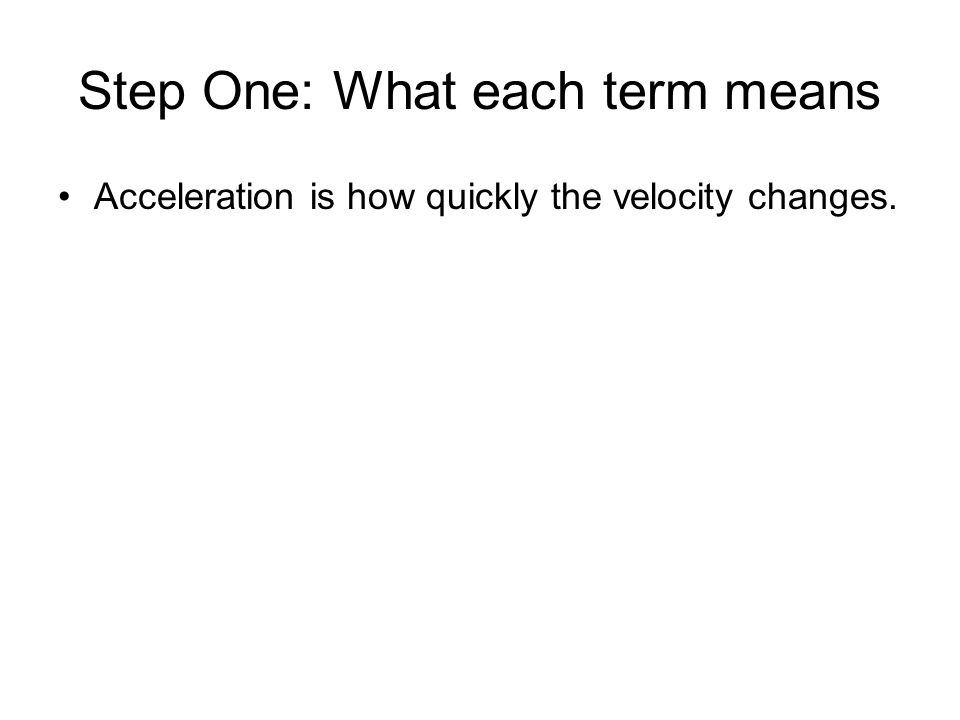 Step One: What each term means Acceleration is how quickly the velocity changes.