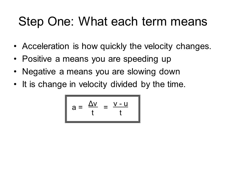 Step One: What each term means Acceleration is how quickly the velocity changes. Positive a means you are speeding up Negative a means you are slowing