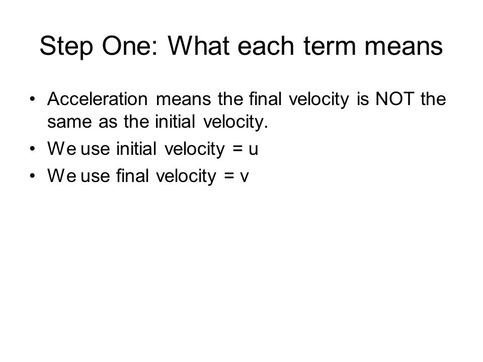 Step One: What each term means Acceleration means the final velocity is NOT the same as the initial velocity. We use initial velocity = u We use final