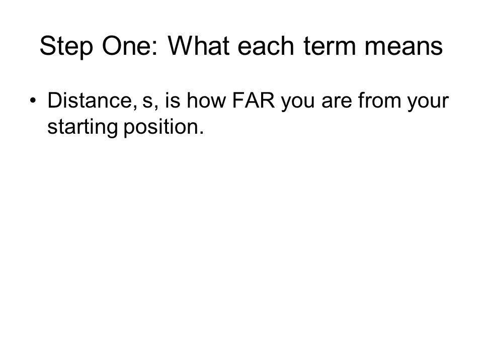 Step One: What each term means Distance, s, is how FAR you are from your starting position.