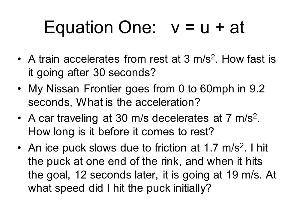 Equation One: v = u + at A train accelerates from rest at 3 m/s 2. How fast is it going after 30 seconds? My Nissan Frontier goes from 0 to 60mph in 9