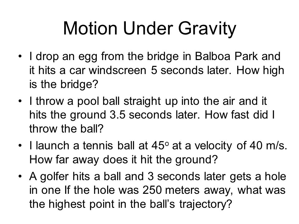 Motion Under Gravity I drop an egg from the bridge in Balboa Park and it hits a car windscreen 5 seconds later. How high is the bridge? I throw a pool
