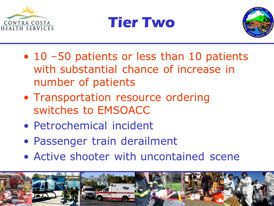 Tier Two 10 –50 patients or less than 10 patients with substantial chance of increase in number of patients Transportation resource ordering switches to EMSOACC Petrochemical incident Passenger train derailment Active shooter with uncontained scene