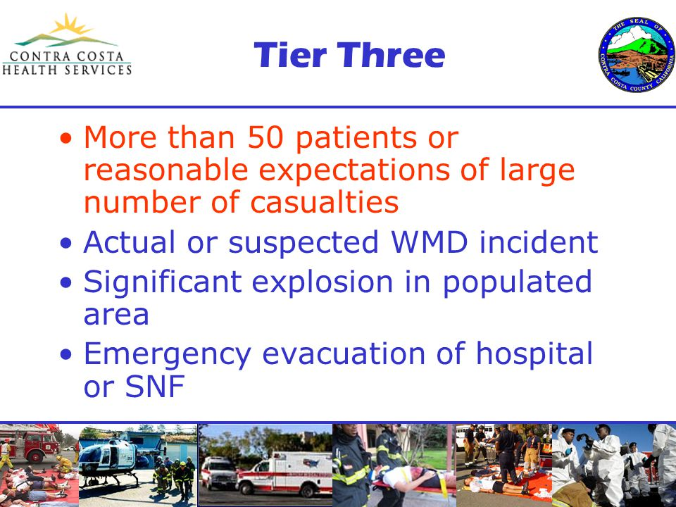 Tier Three More than 50 patients or reasonable expectations of large number of casualties Actual or suspected WMD incident Significant explosion in populated area Emergency evacuation of hospital or SNF