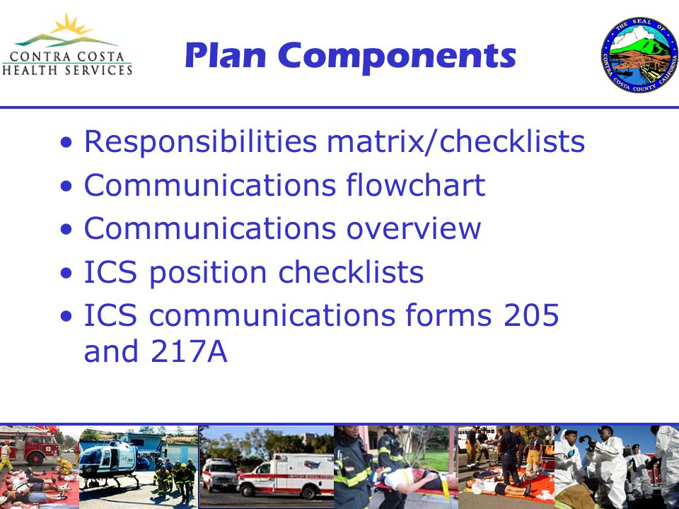 Plan Components Responsibilities matrix/checklists Communications flowchart Communications overview ICS position checklists ICS communications forms 205 and 217A