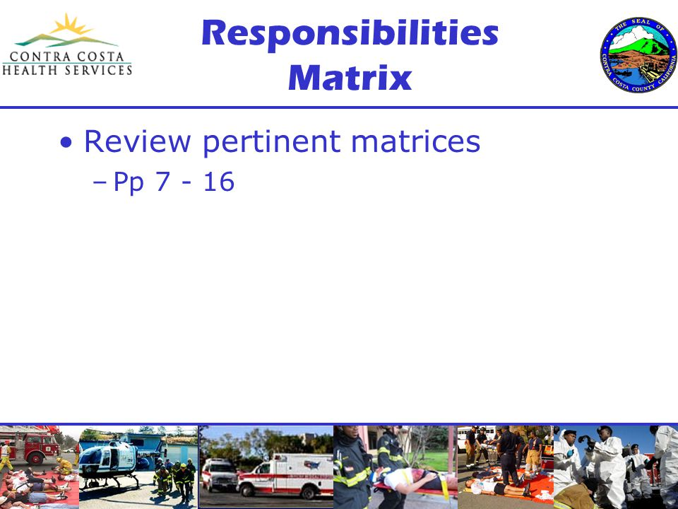 Responsibilities Matrix Review pertinent matrices –Pp 7 - 16