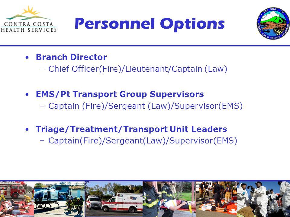 Personnel Options Branch Director –Chief Officer(Fire)/Lieutenant/Captain (Law) EMS/Pt Transport Group Supervisors –Captain (Fire)/Sergeant (Law)/Supervisor(EMS) Triage/Treatment/Transport Unit Leaders –Captain(Fire)/Sergeant(Law)/Supervisor(EMS)