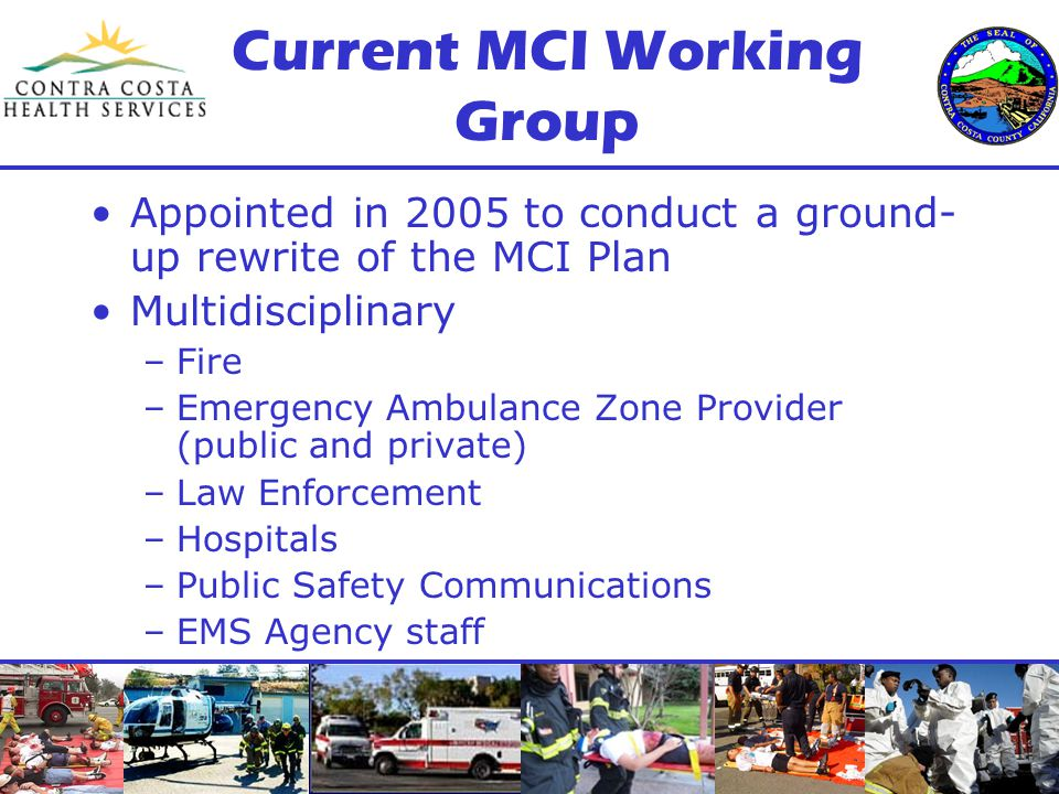 Current MCI Working Group Appointed in 2005 to conduct a ground- up rewrite of the MCI Plan Multidisciplinary –Fire –Emergency Ambulance Zone Provider (public and private) –Law Enforcement –Hospitals –Public Safety Communications –EMS Agency staff