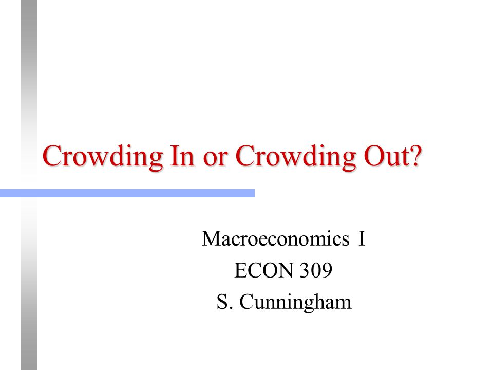 Crowding In or Crowding Out? Macroeconomics I ECON 309 S. Cunningham
