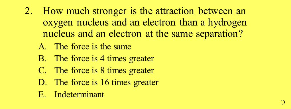 2.How much stronger is the attraction between an oxygen nucleus and an electron than a hydrogen nucleus and an electron at the same separation? A.The