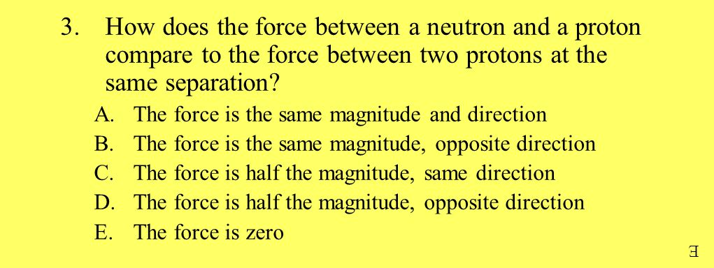 3.How does the force between a neutron and a proton compare to the force between two protons at the same separation? A.The force is the same magnitude