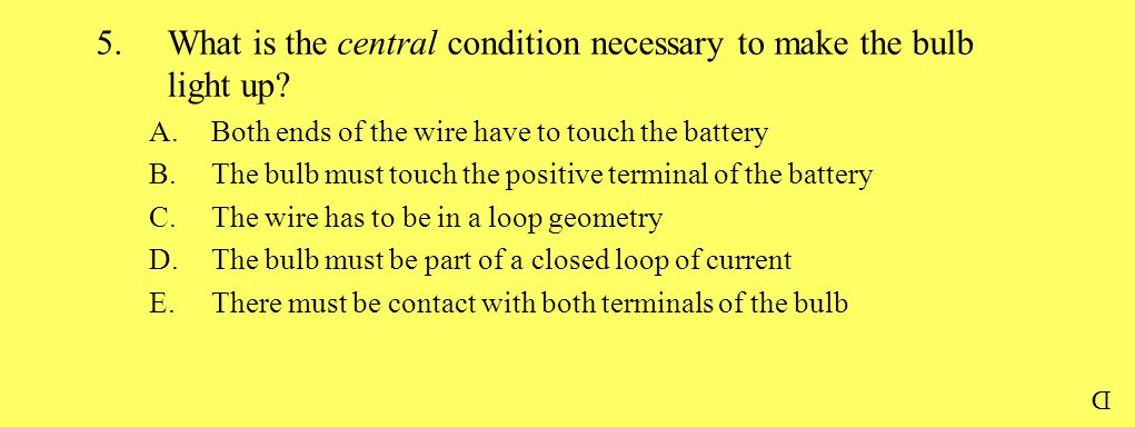 5.What is the central condition necessary to make the bulb light up? A.Both ends of the wire have to touch the battery B.The bulb must touch the posit