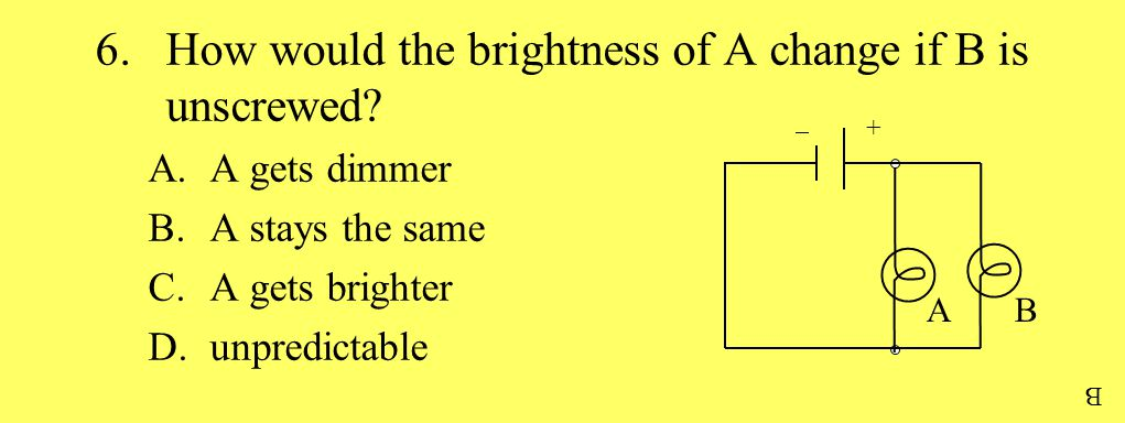 6.How would the brightness of A change if B is unscrewed.