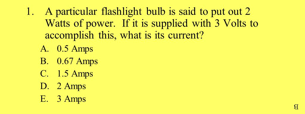 1.A particular flashlight bulb is said to put out 2 Watts of power. If it is supplied with 3 Volts to accomplish this, what is its current? A.0.5 Amps