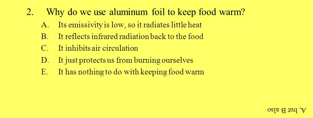 2.Why do we use aluminum foil to keep food warm? A.Its emissivity is low, so it radiates little heat B.It reflects infrared radiation back to the food