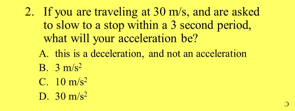 2.If you are traveling at 30 m/s, and are asked to slow to a stop within a 3 second period, what will your acceleration be.