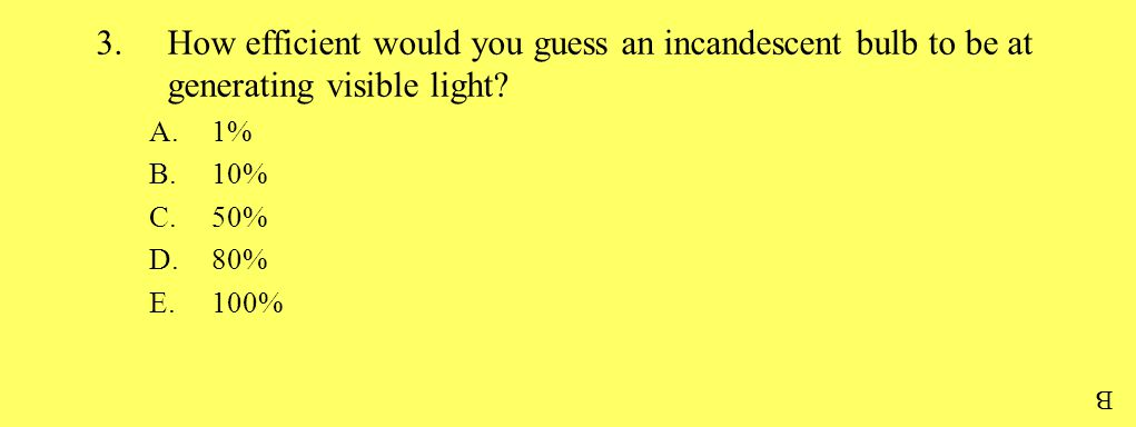 3.How efficient would you guess an incandescent bulb to be at generating visible light? A.1% B.10% C.50% D.80% E.100% B