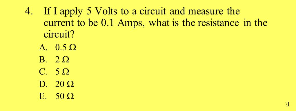 4.If I apply 5 Volts to a circuit and measure the current to be 0.1 Amps, what is the resistance in the circuit.