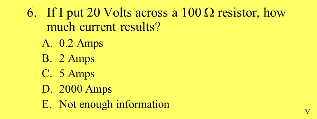 6.If I put 20 Volts across a 100  resistor, how much current results.