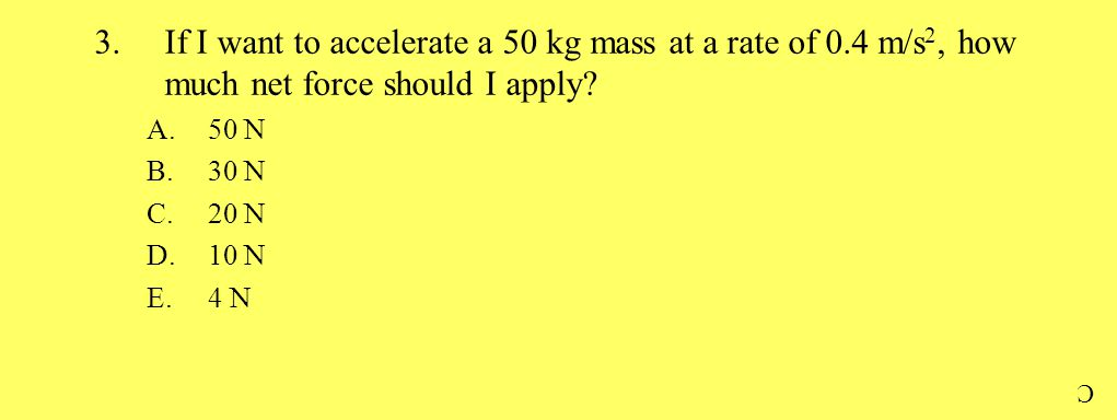 3.If I want to accelerate a 50 kg mass at a rate of 0.4 m/s 2, how much net force should I apply? A.50 N B.30 N C.20 N D.10 N E.4 N C