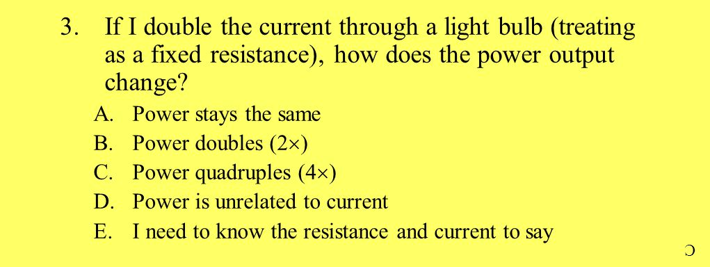 3.If I double the current through a light bulb (treating as a fixed resistance), how does the power output change? A.Power stays the same B.Power doub